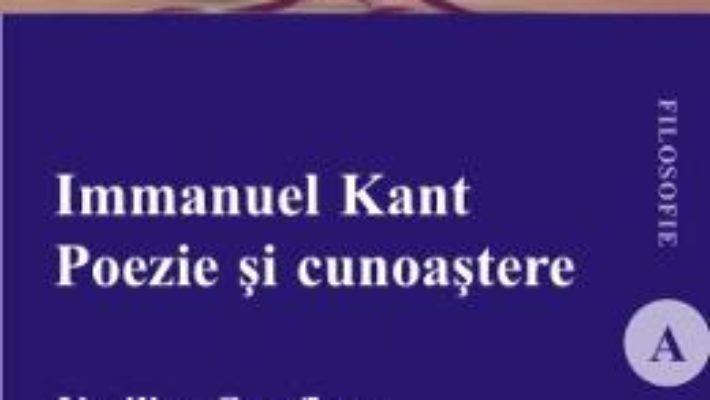 Immanuel Kant. Poezie si cunoastere – Vasilica Cotofleac PDF (download, pret, reducere)