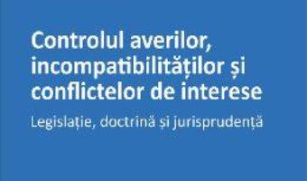 Controlul averilor, incompatibilitatilor si conflictelor de interese – Tudor Chiuariu PDF (download, pret, reducere)