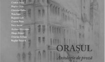 Orasul – Antologie de proza – Prefata Carmen Musat – Interviu cu Marcel Iures PDF (download, pret, reducere)