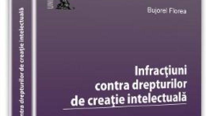 Infractiuni contra drepturilor de creatie intelectuala – Bujorel Florea PDF (download, pret, reducere)