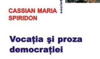 Vocatia si proza democratiei – Cassian Maria Spiridon PDF (download, pret, reducere)