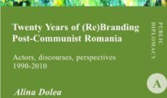 Twenty Years of (re)branding post-communist Romania – Alina Dolea PDF (download, pret, reducere)