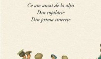 Amintiri. Ce am auzit de la altii. Din Copilarie. Din prima tinerete – Radu Rosetti PDF (download, pret, reducere)