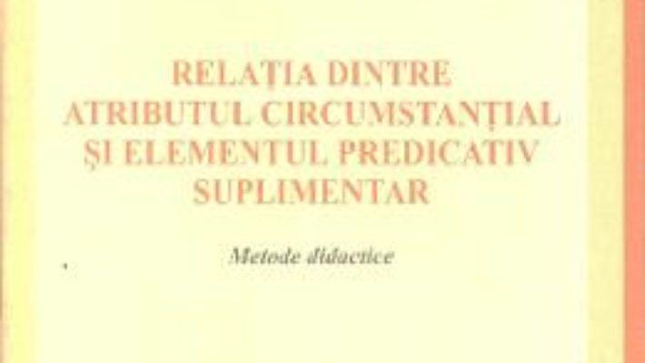 Relatia dintre atributul circumstantial si elementul predicativ suplimentar – Mirela Oniga PDF (download, pret, reducere)