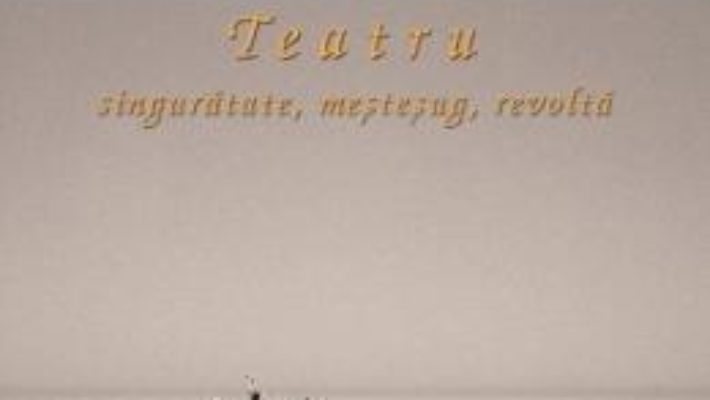 Teatru: singuratate, mestesug, revolta – Eugenio Barba PDF (download, pret, reducere)