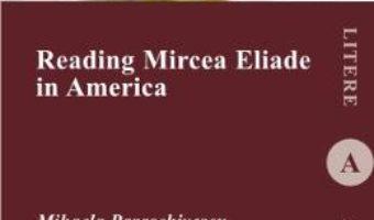 Reading Mircea Eliade in America – Mihaela Paraschivescu PDF (download, pret, reducere)