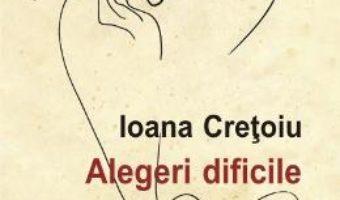 Alegeri dificile – Ioana Cretoiu PDF (download, pret, reducere)