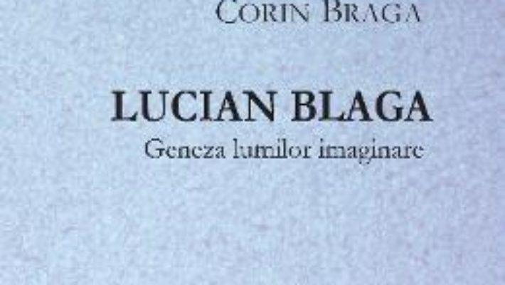Lucian Blaga, geneza lumilor imaginare – Corin Braga PDF (download, pret, reducere)
