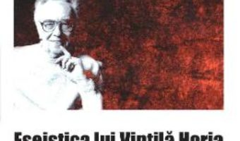 Eseistica lui Vintila Horia – Mihaela Albu, Dan Anghelescu PDF (download, pret, reducere)