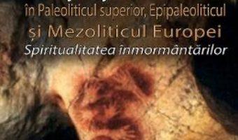 Viata si moarte in Paleoliticul superior, Epipaleoliticul si Mezoliticul Europei – Vasile Chirica PDF (download, pret, reducere)