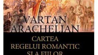 Cartea Regelui romantic si a fiilor fara de tara – Vartan Arachelian PDF (download, pret, reducere)