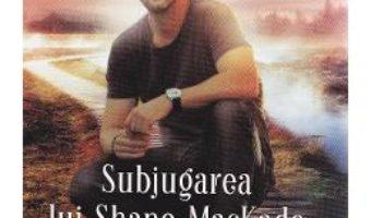 Cartea Subjugarea lui Shane Mackade – Nora Roberts (download, pret, reducere)