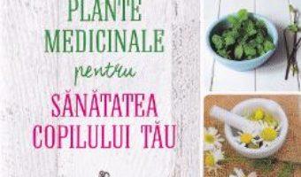 Plante medicinale pentru sanatatea copilului tau – Rosemary Gladstar PDF (download, pret, reducere)
