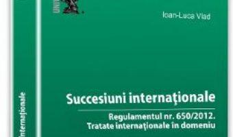Succesiuni internationale: Regulamentul nr. 650/2012: Tratate internationale in domeniu – Ioan-Luca Vlad PDF (download, pret, reducere)