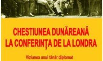 Chestiunea Dunareana la Conferinta de la Londra – Emanoil Porumbaru PDF (download, pret, reducere)