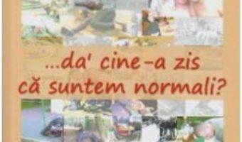 …da' cine-a zis ca suntem normali? – Dumitru Huruba PDF (download, pret, reducere)
