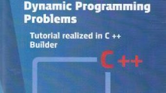 Dynamic programming problems. Tutorial realized in C++ Builder – Liliana Comarnic PDF (download, pret, reducere)