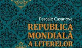 Cartea Republica mondiala a literelor – Pascale Casanova (download, pret, reducere)