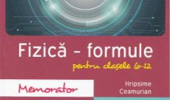 Memorator de fizica. Formule. Clasele 6-12 – Hripsime Ceamurian PDF (download, pret, reducere)