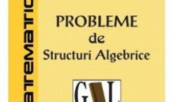 Cartea Probleme de structuri algebrice – Beniamin Bogosel (download, pret, reducere)